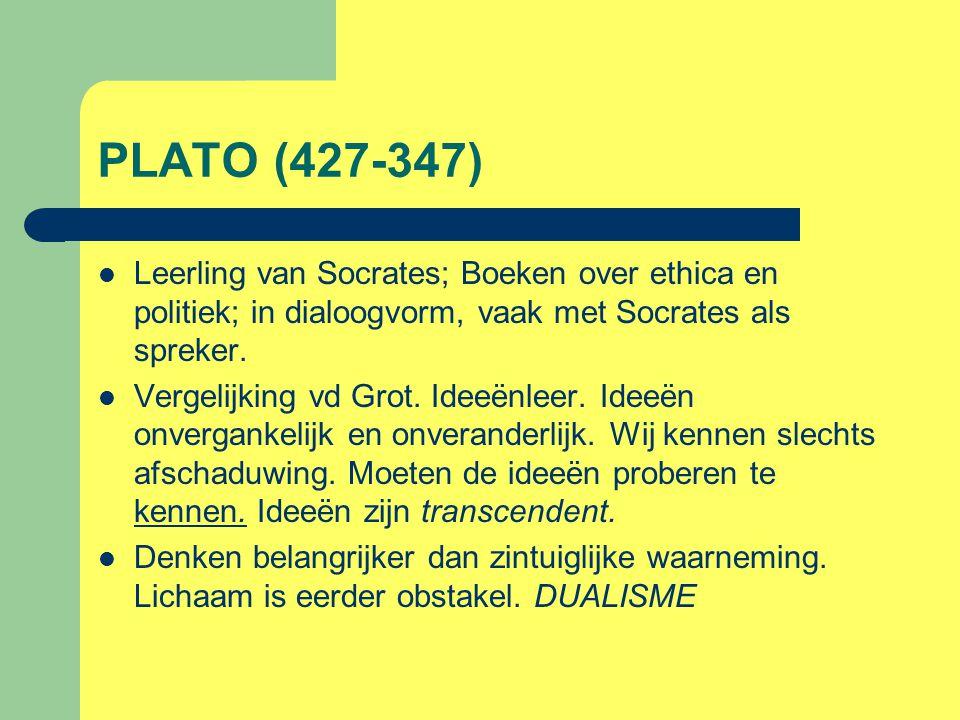 PLATO (427-347) Leerling van Socrates; Boeken over ethica en politiek; in dialoogvorm, vaak met Socrates als spreker.