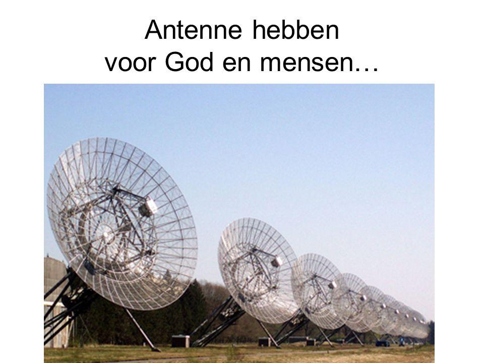 Antenne hebben voor God en mensen…