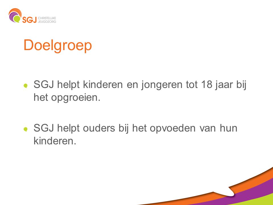 Doelgroep SGJ helpt kinderen en jongeren tot 18 jaar bij het opgroeien. SGJ helpt ouders bij het opvoeden van hun kinderen.
