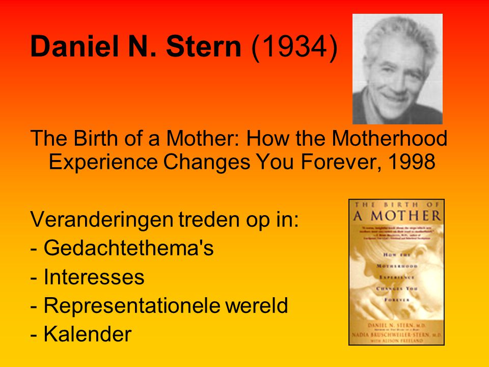 Daniel N. Stern (1934) The Birth of a Mother: How the Motherhood Experience Changes You Forever, 1998.