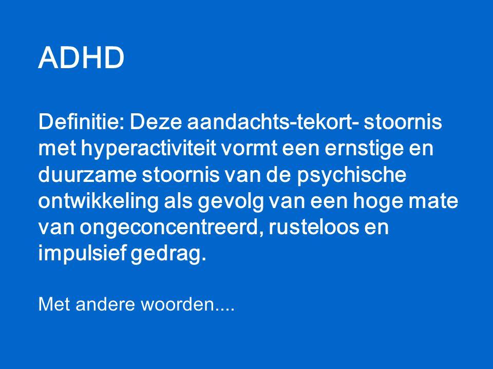 ADHD Definitie: Deze aandachts-tekort- stoornis met hyperactiviteit vormt een ernstige en duurzame stoornis van de psychische ontwikkeling als gevolg van een hoge mate van ongeconcentreerd, rusteloos en impulsief gedrag.
