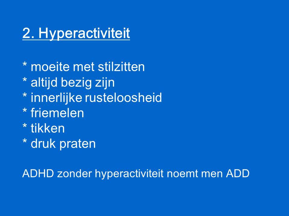 2. Hyperactiviteit. moeite met stilzitten. altijd bezig zijn