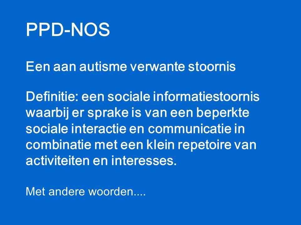 PPD-NOS Een aan autisme verwante stoornis Definitie: een sociale informatiestoornis waarbij er sprake is van een beperkte sociale interactie en communicatie in combinatie met een klein repetoire van activiteiten en interesses.