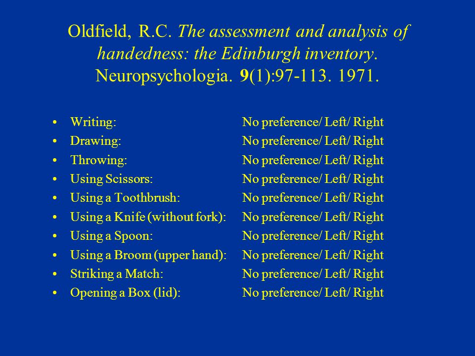 Oldfield, R.C. The assessment and analysis of handedness: the Edinburgh inventory. Neuropsychologia. 9(1):97-113. 1971.