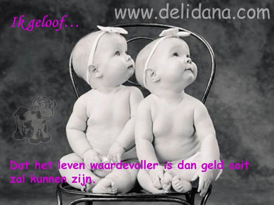 Ik geloof… Dat het leven waardevoller is dan geld ooit zal kunnen zijn.