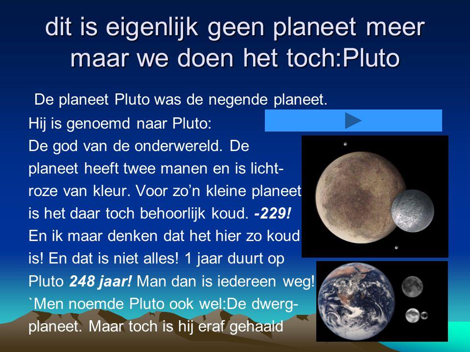 dit is eigenlijk geen planeet meer maar we doen het toch:Pluto