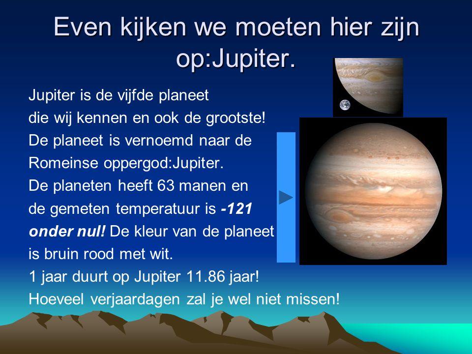 Even kijken we moeten hier zijn op:Jupiter.