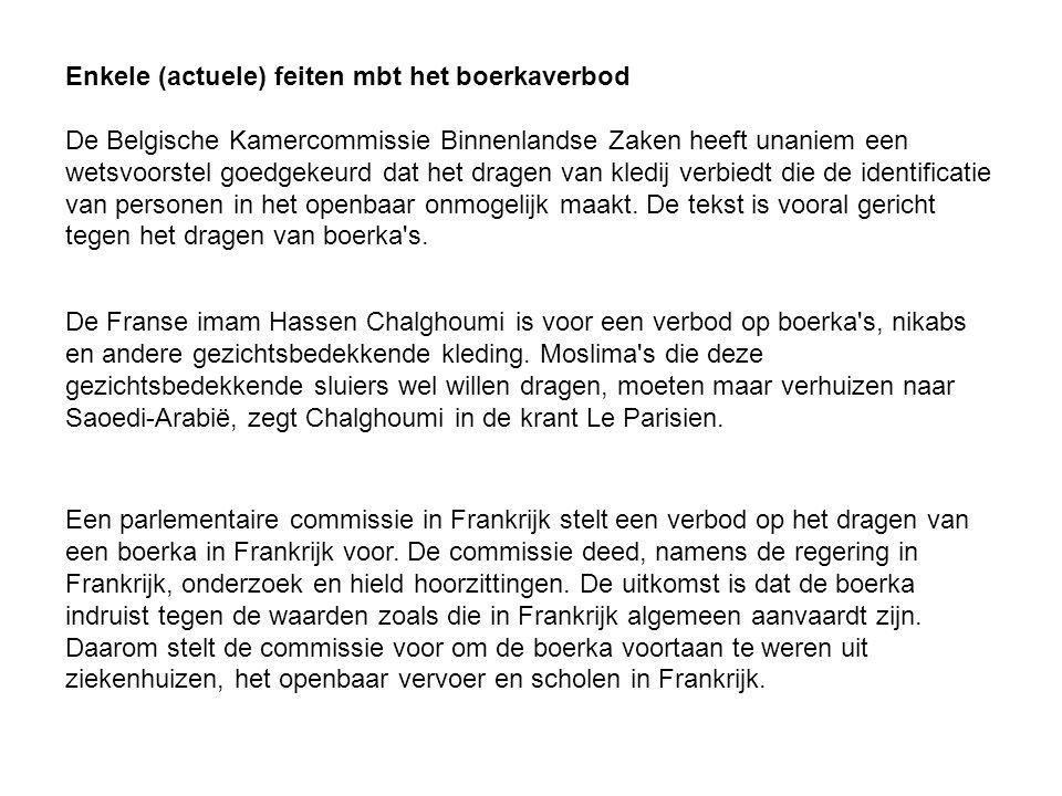 Enkele (actuele) feiten mbt het boerkaverbod De Belgische Kamercommissie Binnenlandse Zaken heeft unaniem een wetsvoorstel goedgekeurd dat het dragen van kledij verbiedt die de identificatie van personen in het openbaar onmogelijk maakt. De tekst is vooral gericht tegen het dragen van boerka s.