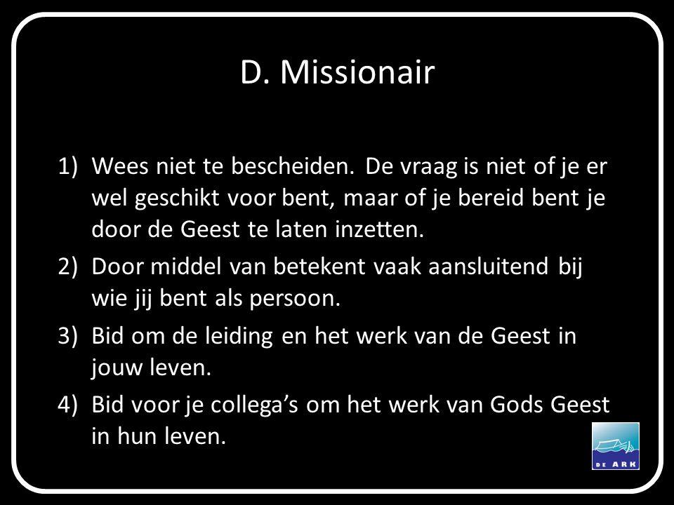 D. Missionair Wees niet te bescheiden. De vraag is niet of je er wel geschikt voor bent, maar of je bereid bent je door de Geest te laten inzetten.
