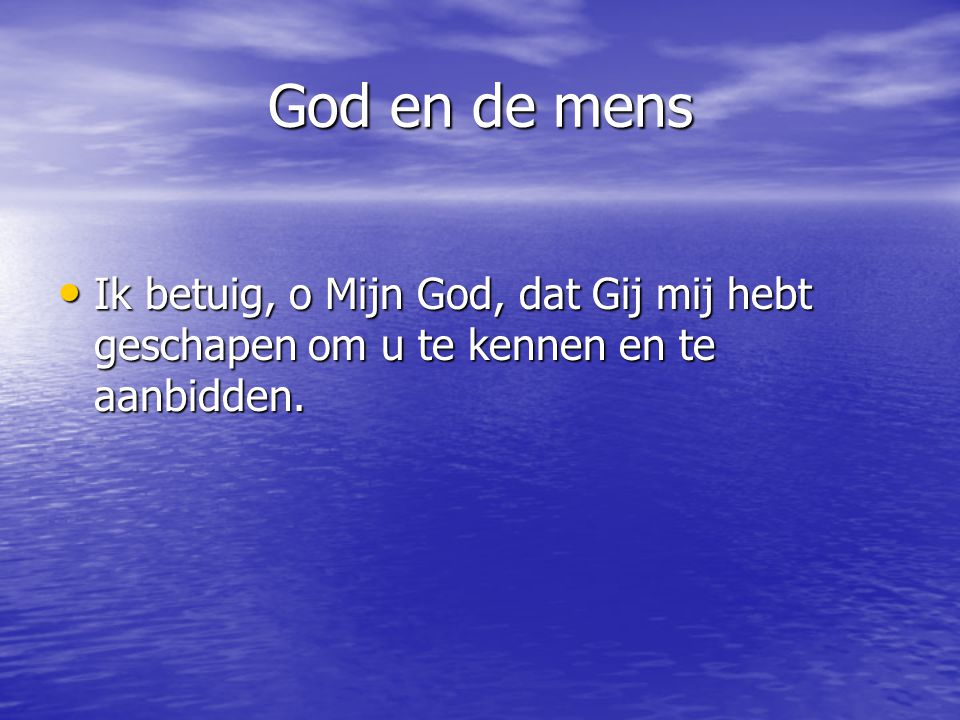 God en de mens Ik betuig, o Mijn God, dat Gij mij hebt geschapen om u te kennen en te aanbidden.