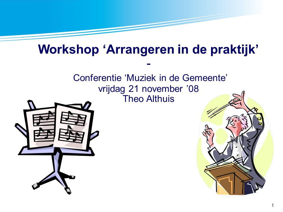 Workshop 'Arrangeren in de praktijk' - Conferentie 'Muziek in de Gemeente' vrijdag 21 november '08 Theo Althuis