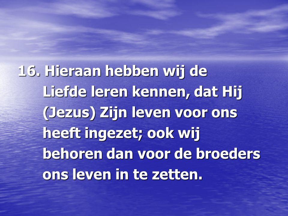 16. Hieraan hebben wij de Liefde leren kennen, dat Hij. (Jezus) Zijn leven voor ons. heeft ingezet; ook wij.