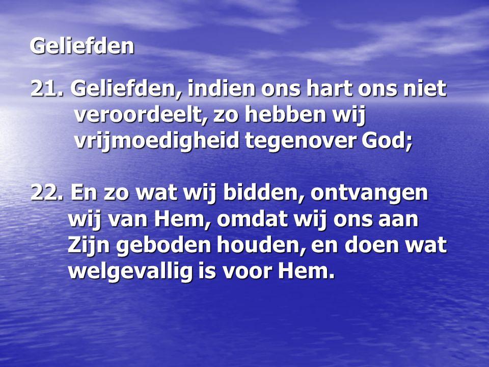 21. Geliefden, indien ons hart ons niet veroordeelt, zo hebben wij vrijmoedigheid tegenover God; 22. En zo wat wij bidden, ontvangen wij van Hem, omdat wij ons aan Zijn geboden houden, en doen wat welgevallig is voor Hem.