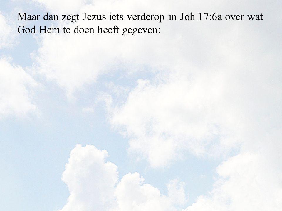 Maar dan zegt Jezus iets verderop in Joh 17:6a over wat God Hem te doen heeft gegeven: