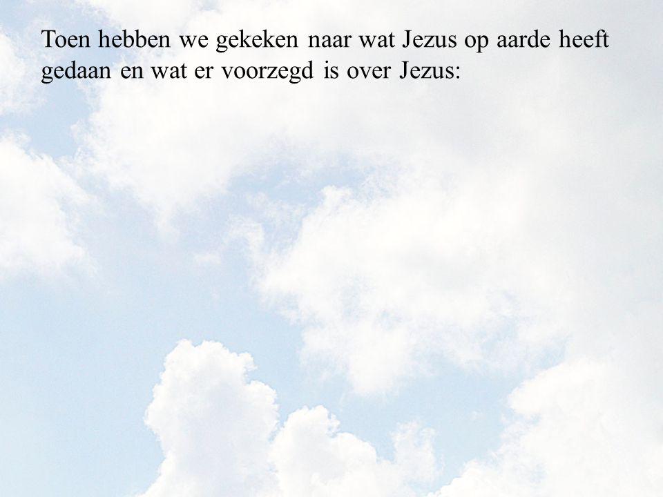 Toen hebben we gekeken naar wat Jezus op aarde heeft gedaan en wat er voorzegd is over Jezus: