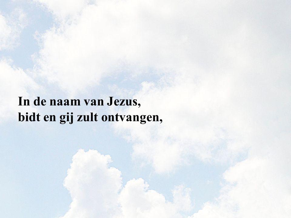 In de naam van Jezus, bidt en gij zult ontvangen,