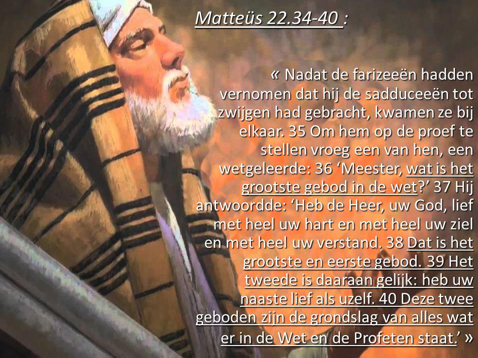 Matteüs 22.34-40 : « Nadat de farizeeën hadden vernomen dat hij de sadduceeën tot zwijgen had gebracht, kwamen ze bij elkaar.