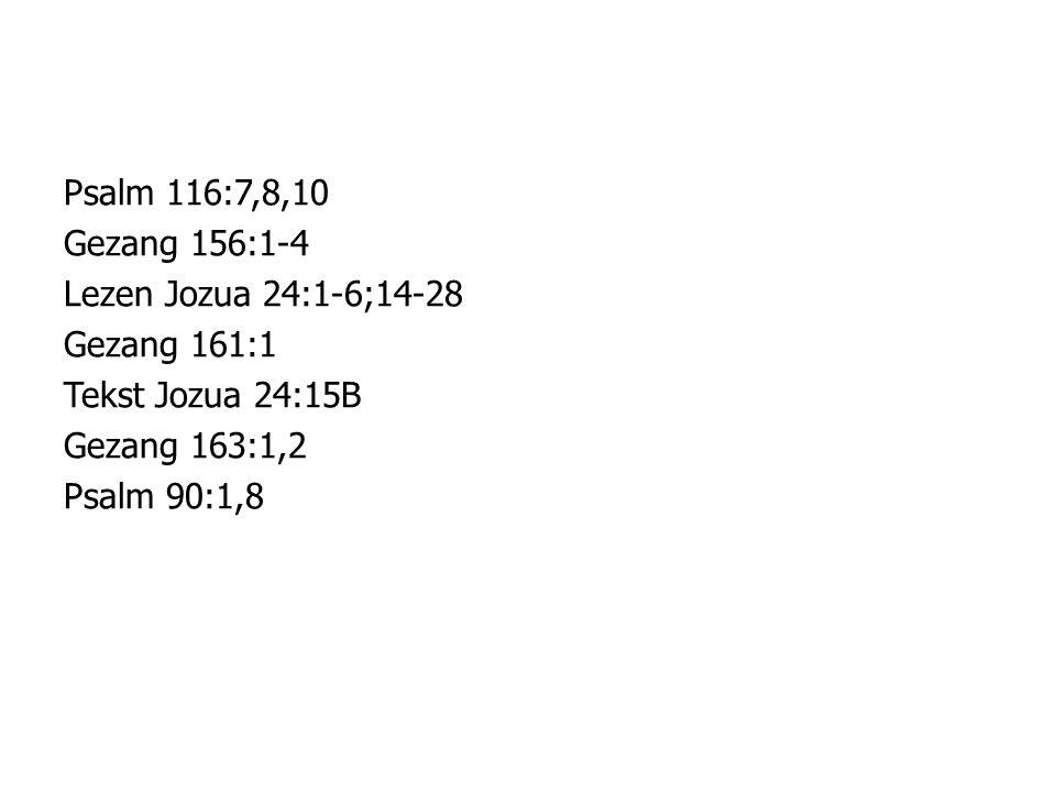 Psalm 116:7,8,10 Gezang 156:1-4. Lezen Jozua 24:1-6;14-28. Gezang 161:1. Tekst Jozua 24:15B. Gezang 163:1,2.