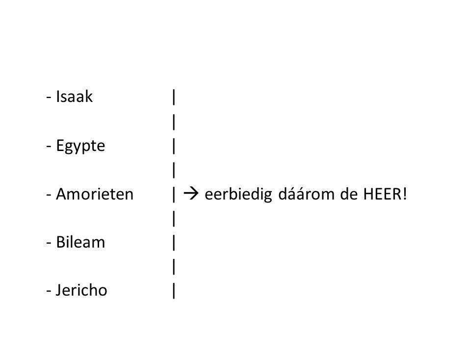 - Isaak | | - Egypte | - Amorieten |  eerbiedig dáárom de HEER!
