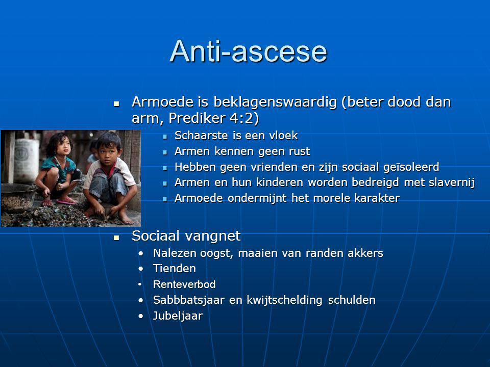Anti-ascese Armoede is beklagenswaardig (beter dood dan arm, Prediker 4:2) Schaarste is een vloek.