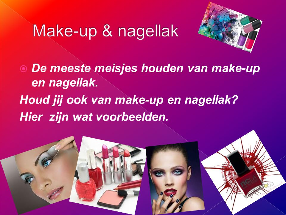 Make-up & nagellak De meeste meisjes houden van make-up en nagellak.
