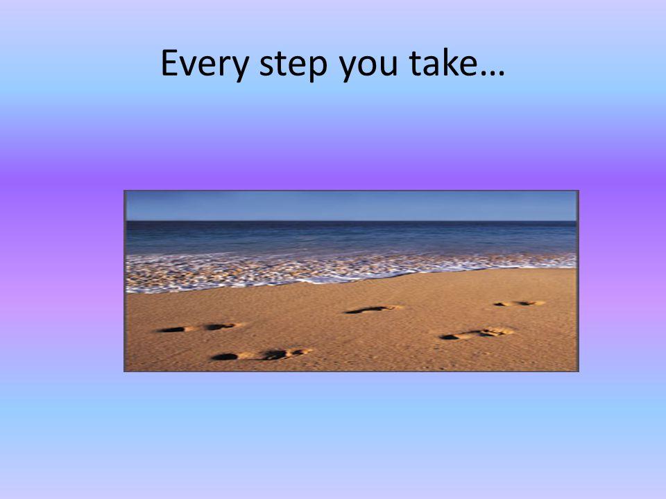 Every step you take…