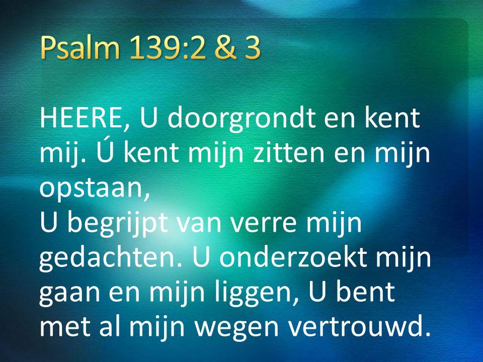Psalm 139:2 & 3 HEERE, U doorgrondt en kent mij. Ú kent mijn zitten en mijn opstaan,
