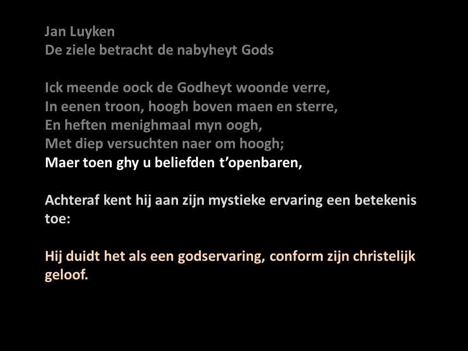 Jan Luyken De ziele betracht de nabyheyt Gods. Ick meende oock de Godheyt woonde verre, In eenen troon, hoogh boven maen en sterre,