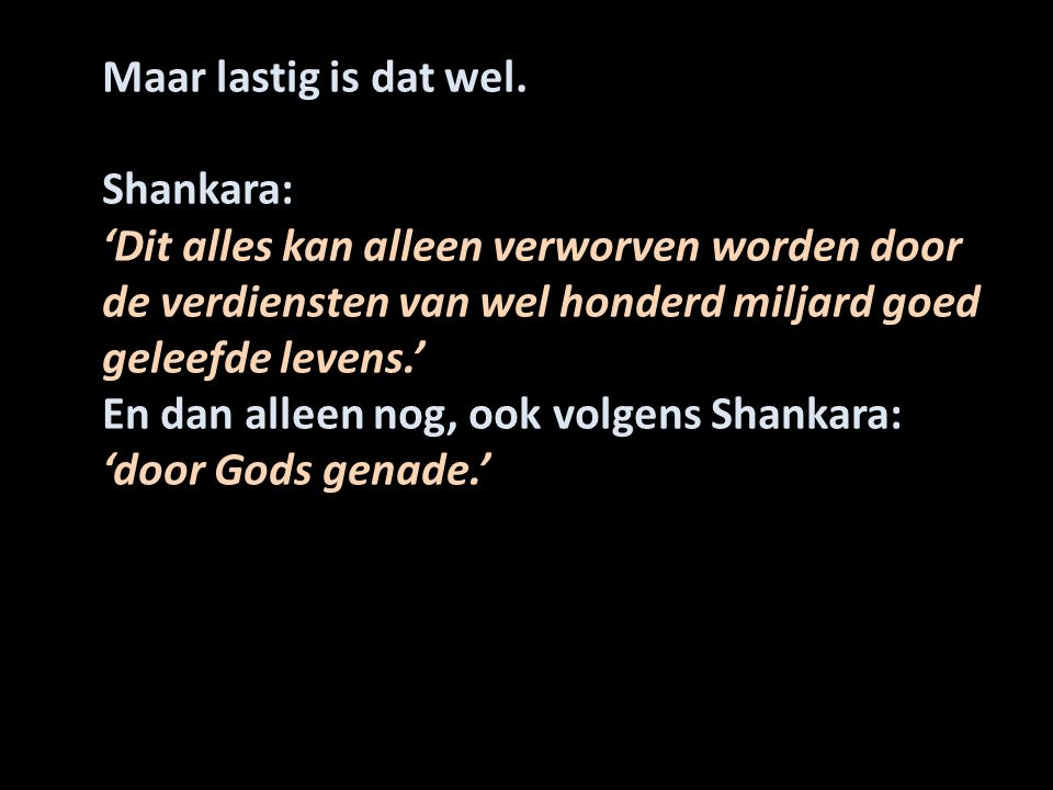 Maar lastig is dat wel. Shankara: 'Dit alles kan alleen verworven worden door de verdiensten van wel honderd miljard goed geleefde levens.'