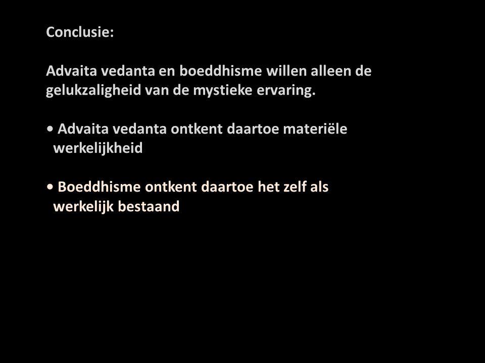 Conclusie: Advaita vedanta en boeddhisme willen alleen de gelukzaligheid van de mystieke ervaring. • Advaita vedanta ontkent daartoe materiële.