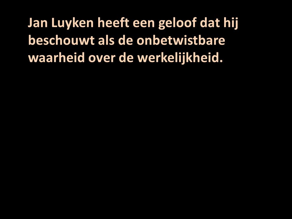 Jan Luyken heeft een geloof dat hij beschouwt als de onbetwistbare waarheid over de werkelijkheid.