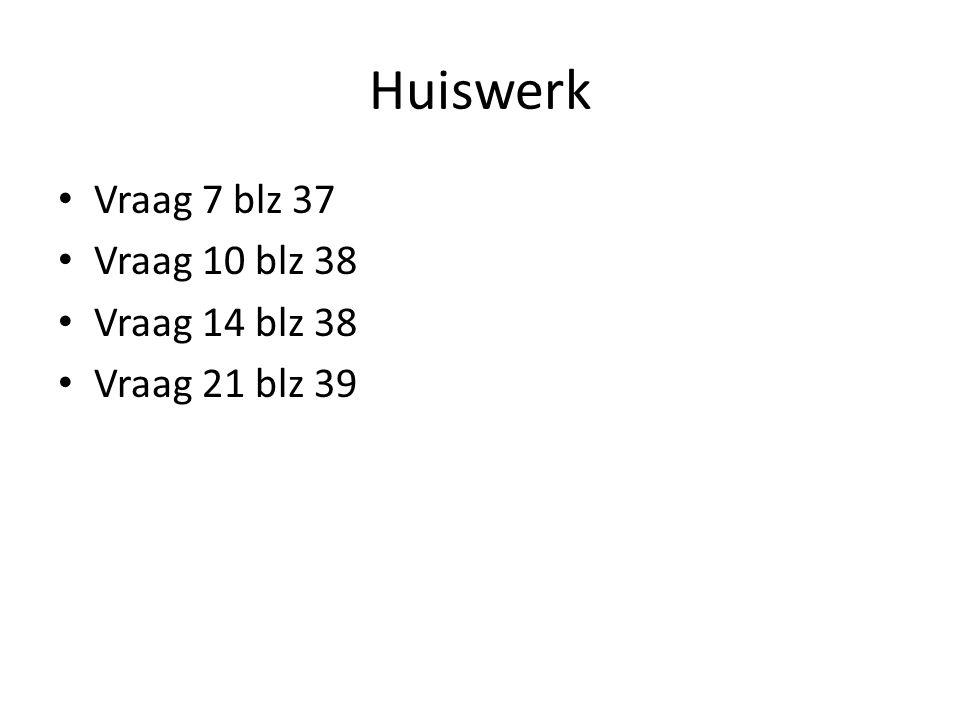 Huiswerk Vraag 7 blz 37 Vraag 10 blz 38 Vraag 14 blz 38
