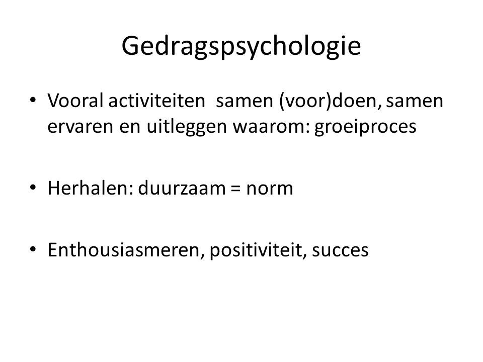 Gedragspsychologie Vooral activiteiten samen (voor)doen, samen ervaren en uitleggen waarom: groeiproces.