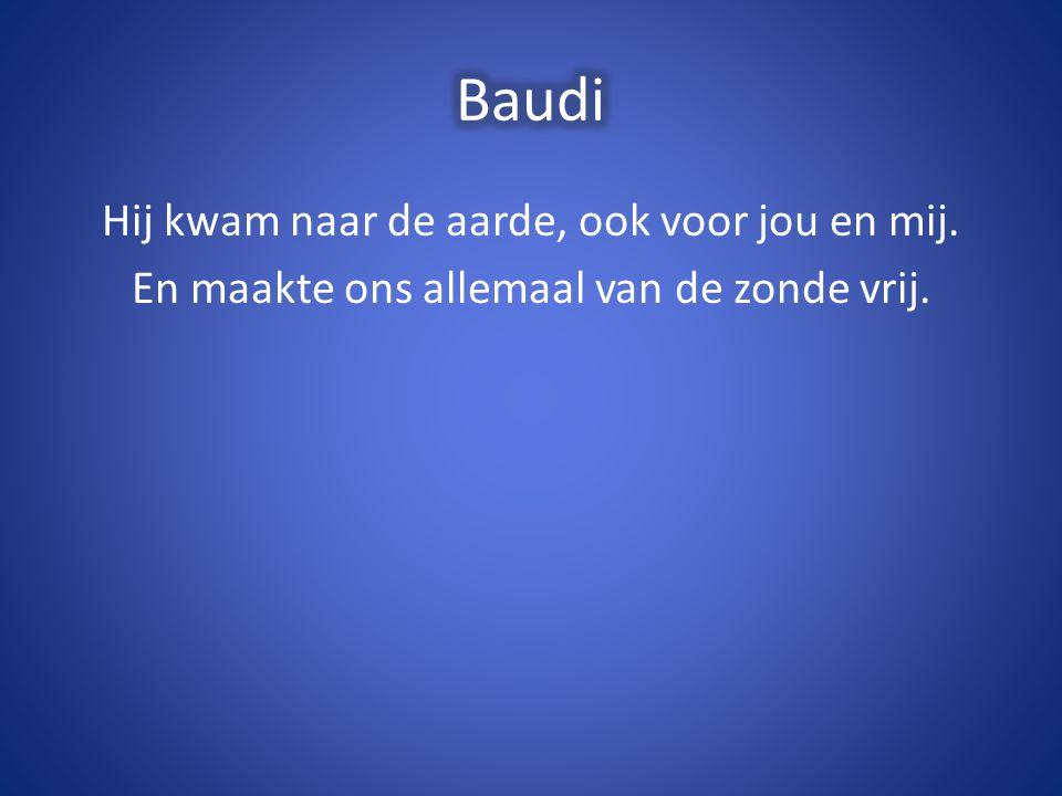 Baudi Hij kwam naar de aarde, ook voor jou en mij. En maakte ons allemaal van de zonde vrij.
