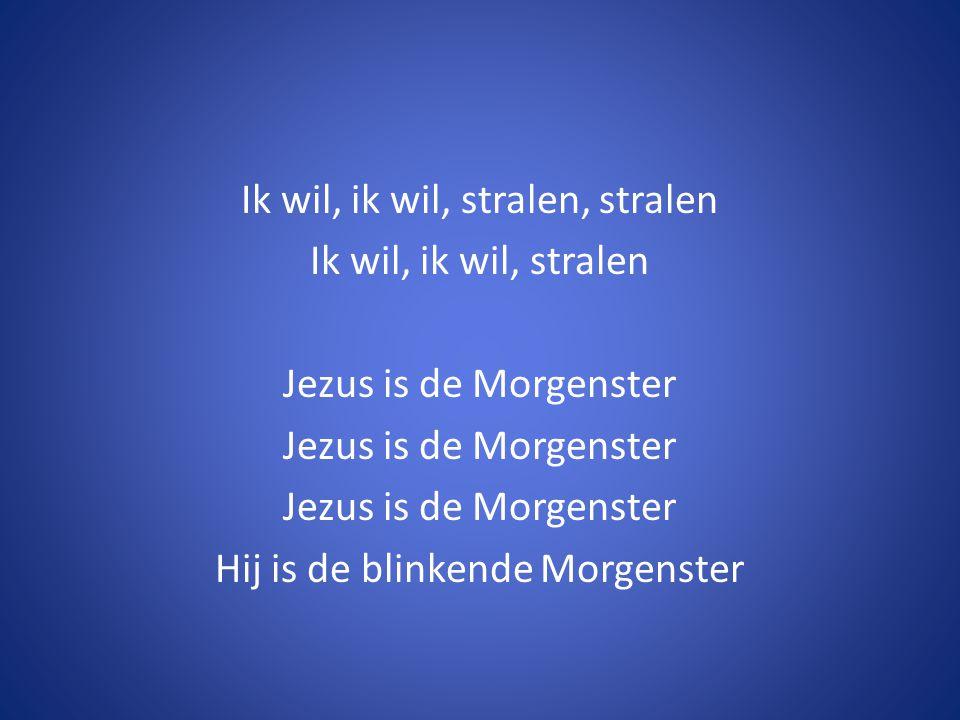 Ik wil, ik wil, stralen, stralen Ik wil, ik wil, stralen Jezus is de Morgenster Hij is de blinkende Morgenster