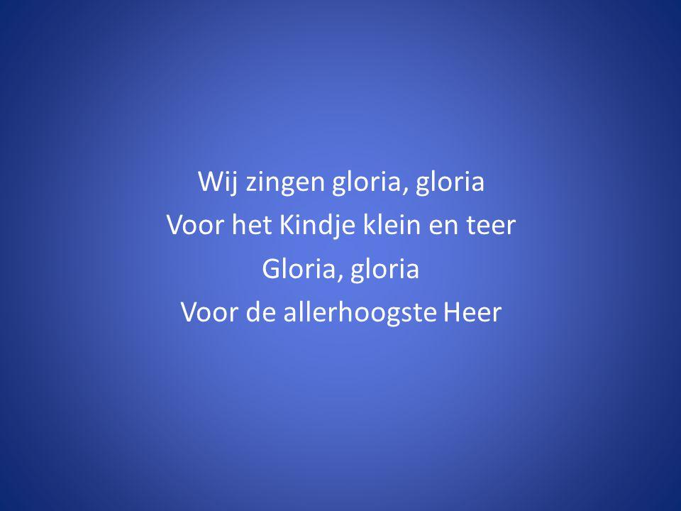 Wij zingen gloria, gloria Voor het Kindje klein en teer Gloria, gloria Voor de allerhoogste Heer