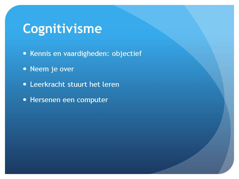 Cognitivisme Kennis en vaardigheden: objectief Neem je over