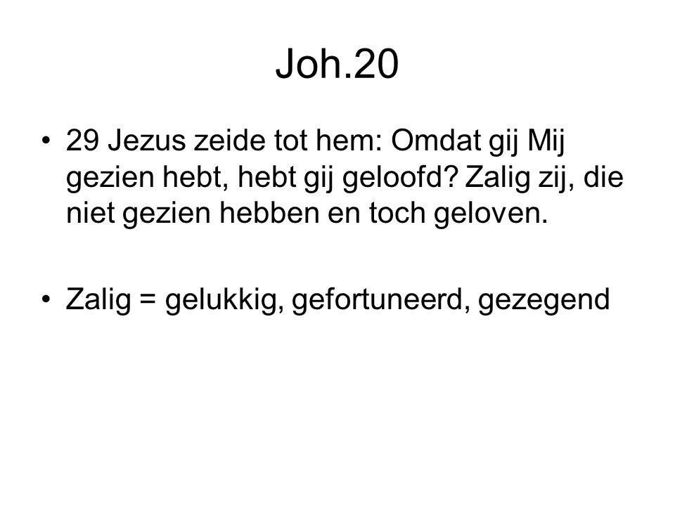 Joh.20 29 Jezus zeide tot hem: Omdat gij Mij gezien hebt, hebt gij geloofd Zalig zij, die niet gezien hebben en toch geloven.