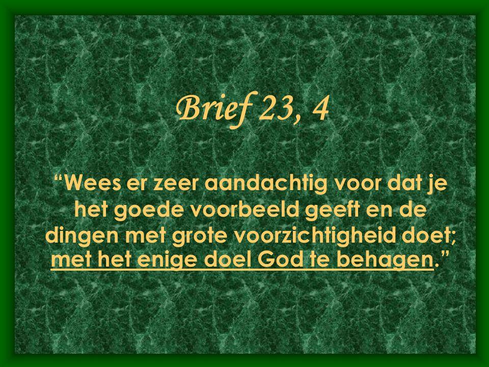 Brief 23, 4 Wees er zeer aandachtig voor dat je het goede voorbeeld geeft en de dingen met grote voorzichtigheid doet; met het enige doel God te behagen.
