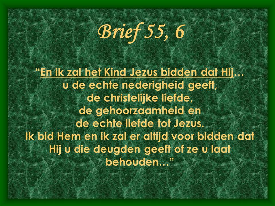 Brief 55, 6 En ik zal het Kind Jezus bidden dat Hij… u de echte nederigheid geeft, de christelijke liefde, de gehoorzaamheid en de echte liefde tot Jezus.