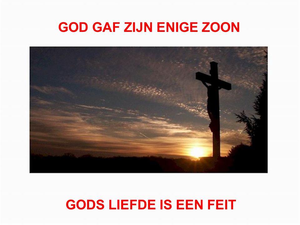 GOD GAF ZIJN ENIGE ZOON GODS LIEFDE IS EEN FEIT