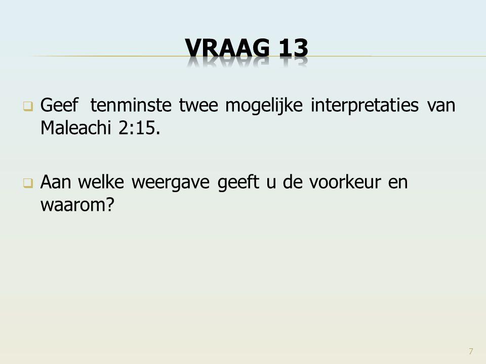 VRAAG 13 Geef tenminste twee mogelijke interpretaties van Maleachi 2:15. Aan welke weergave geeft u de voorkeur en waarom