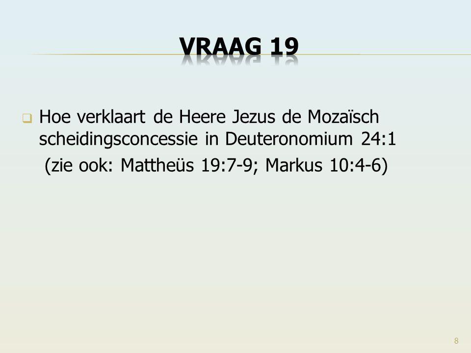 VRAAG 19 Hoe verklaart de Heere Jezus de Mozaïsch scheidingsconcessie in Deuteronomium 24:1. (zie ook: Mattheüs 19:7-9; Markus 10:4-6)