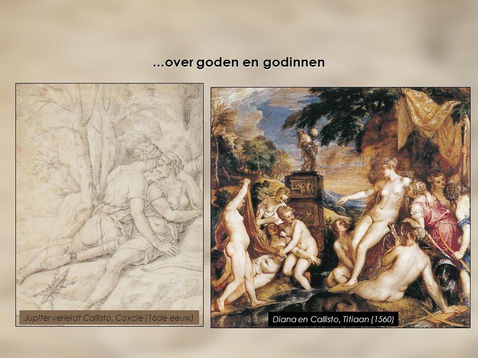 ...over goden en godinnen Jupiter verleidt Callisto, Coxcie (16de eeuw) Diana en Callisto, Titiaan (1560)