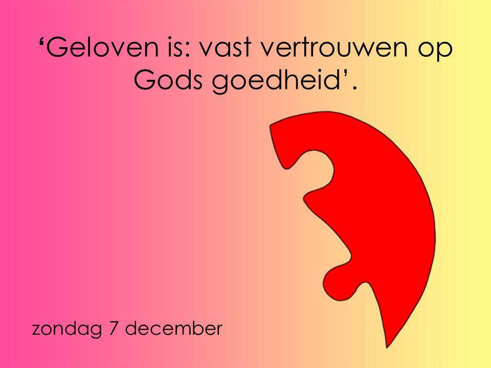 'Geloven is: vast vertrouwen op Gods goedheid'.