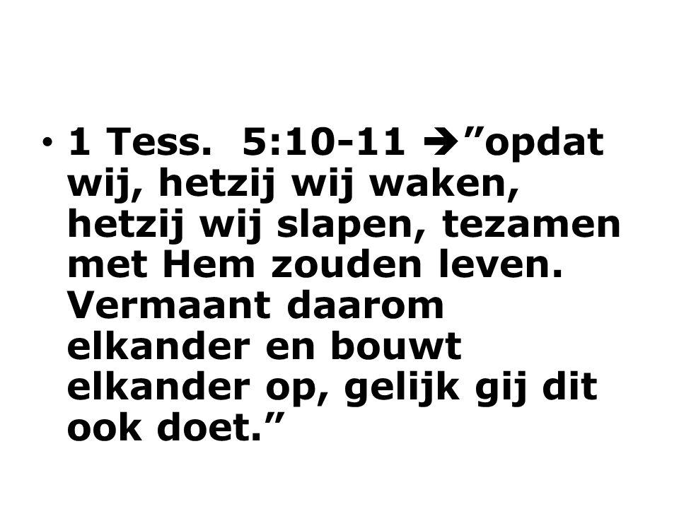 1 Tess. 5:10-11  opdat wij, hetzij wij waken, hetzij wij slapen, tezamen met Hem zouden leven.