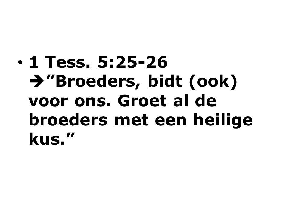 1 Tess. 5:25-26  Broeders, bidt (ook) voor ons