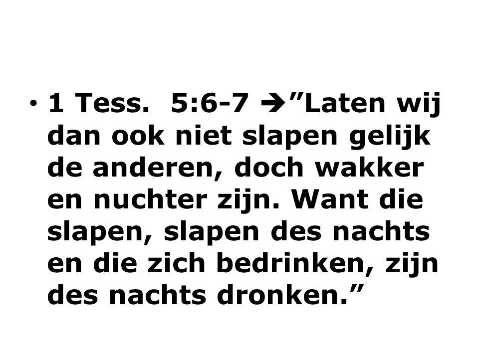 1 Tess. 5:6-7  Laten wij dan ook niet slapen gelijk de anderen, doch wakker en nuchter zijn.