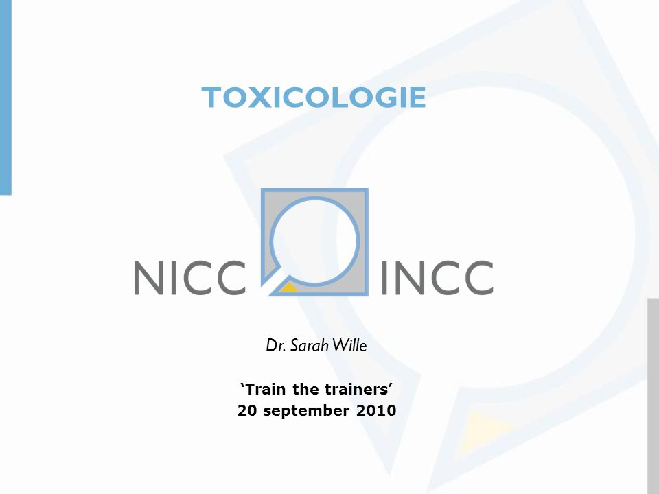 TOXICOLOGIE Dr. Sarah Wille 'Train the trainers' 20 september 2010 1