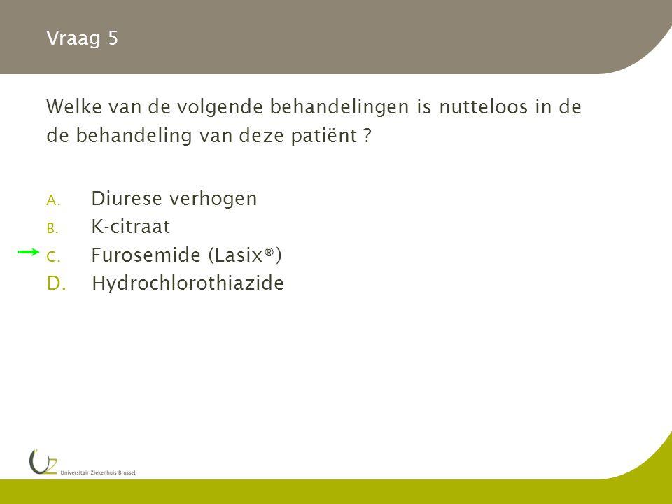 Vraag 5 Welke van de volgende behandelingen is nutteloos in de. de behandeling van deze patiënt Diurese verhogen.